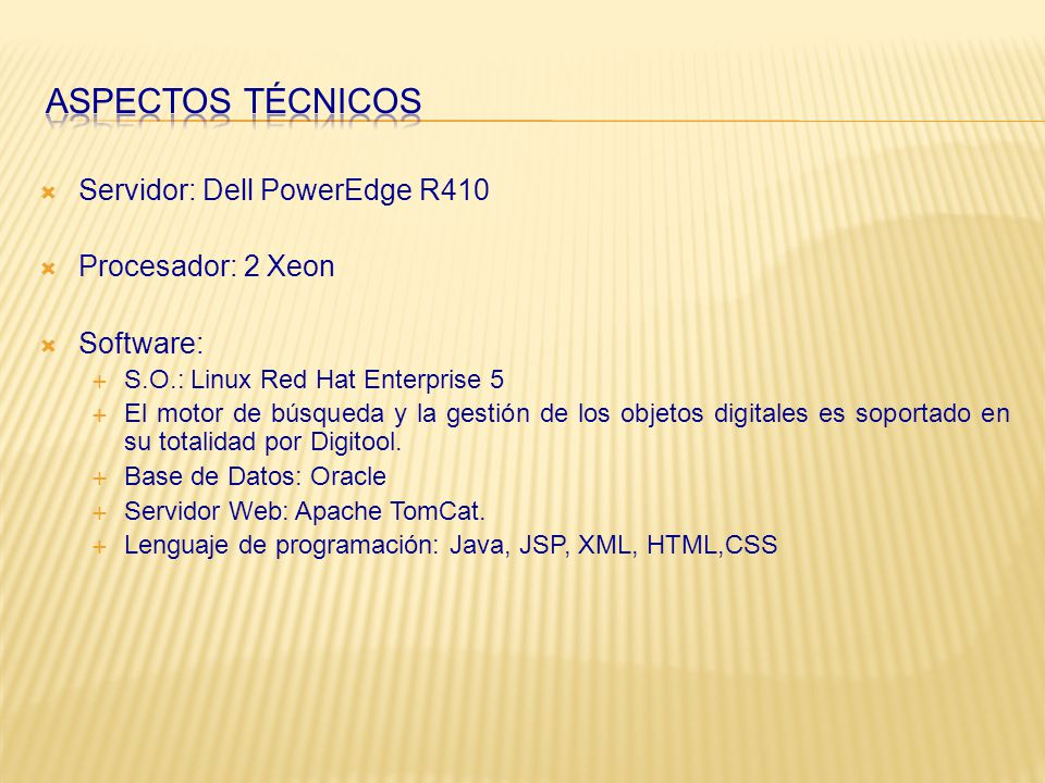 Servidor: Dell PowerEdge R410 Procesador: 2 Xeon Software: S.O.: Linux Red Hat Enterprise 5 El motor de búsqueda y la gestión de los objetos digitales