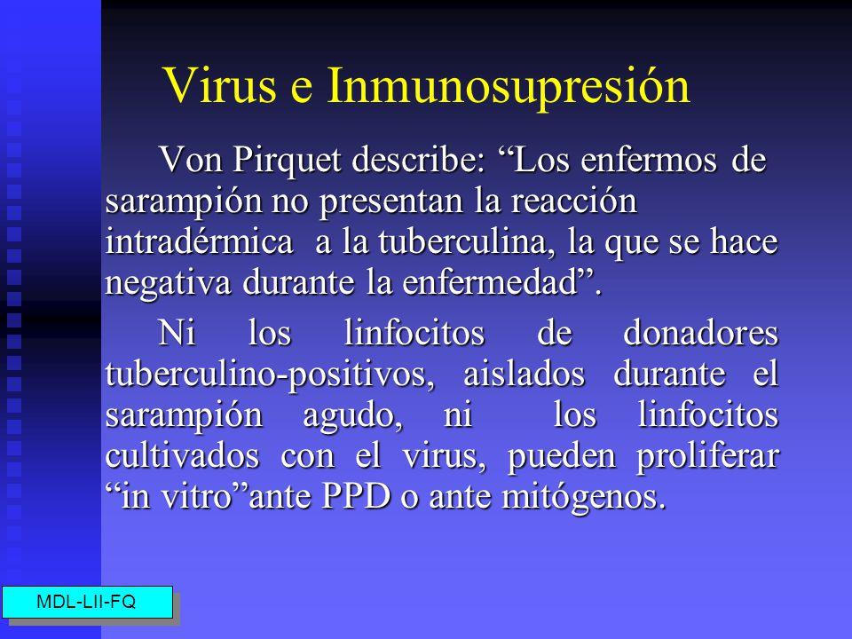 Virus e Inmunosupresión Von Pirquet describe: Los enfermos de sarampión no presentan la reacción intradérmica a la tuberculina, la que se hace negativa durante la enfermedad.