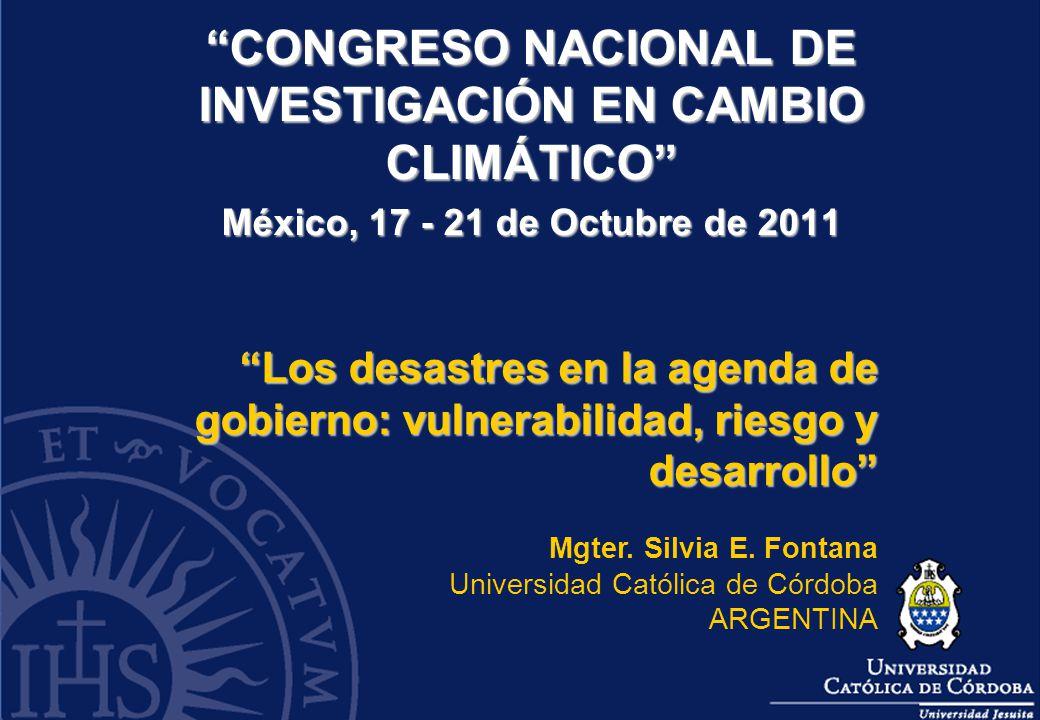 CONGRESO NACIONAL DE INVESTIGACIÓN EN CAMBIO CLIMÁTICO México, 17 - 21 de Octubre de 2011 Los desastres en la agenda de gobierno: vulnerabilidad, ries