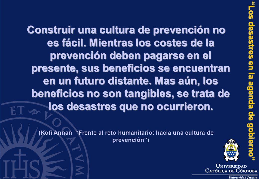 Los desastres en la agenda de gobierno Construir una cultura de prevención no es fácil. Mientras los costes de la prevención deben pagarse en el prese