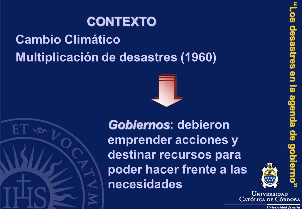 Los desastres en la agenda de gobierno CONTEXTO Cambio Climático Multiplicación de desastres (1960) Gobiernos Gobiernos: debieron emprender acciones y