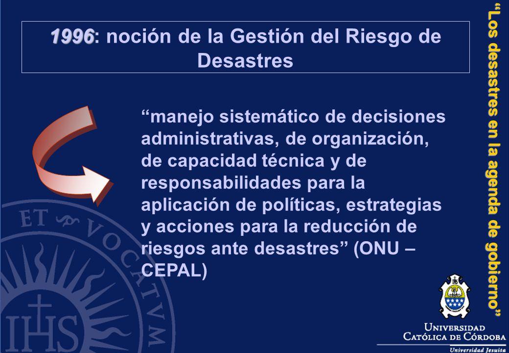 Los desastres en la agenda de gobierno 1996 1996: noción de la Gestión del Riesgo de Desastres manejo sistemático de decisiones administrativas, de or