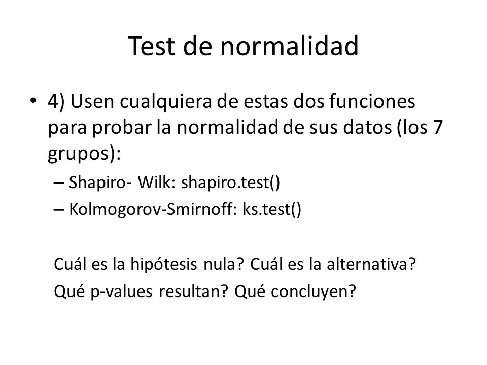 Test de normalidad 4) Usen cualquiera de estas dos funciones para probar la normalidad de sus datos (los 7 grupos): – Shapiro- Wilk: shapiro.test() –