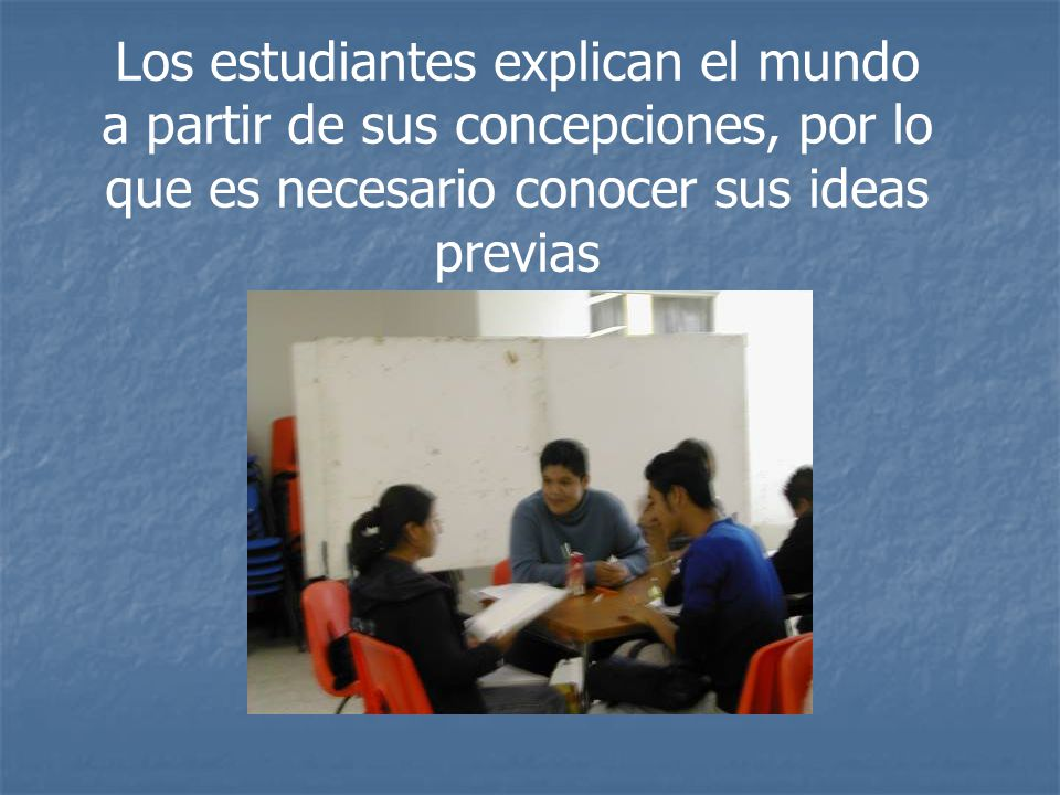 Los estudiantes explican el mundo a partir de sus concepciones, por lo que es necesario conocer sus ideas previas