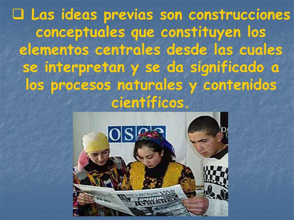 Las ideas previas son construcciones conceptuales que constituyen los elementos centrales desde las cuales se interpretan y se da significado a los pr