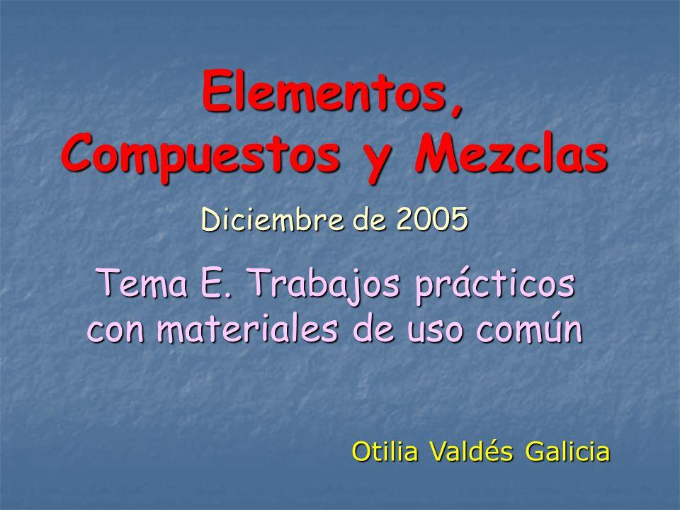 Elementos, Compuestos y Mezclas Diciembre de 2005 Tema E. Trabajos prácticos con materiales de uso común Otilia Valdés Galicia