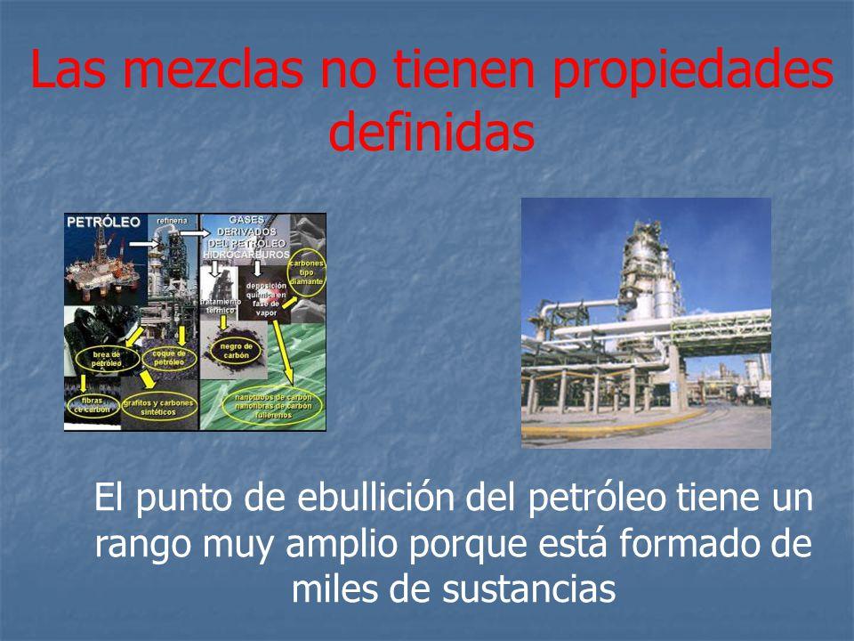 Las mezclas no tienen propiedades definidas El punto de ebullición del petróleo tiene un rango muy amplio porque está formado de miles de sustancias