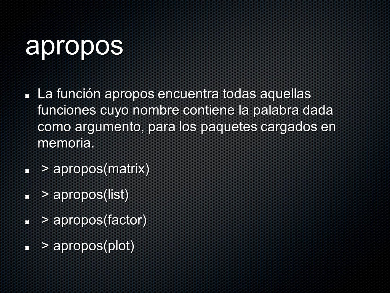 apropos La función apropos encuentra todas aquellas funciones cuyo nombre contiene la palabra dada como argumento, para los paquetes cargados en memoria.