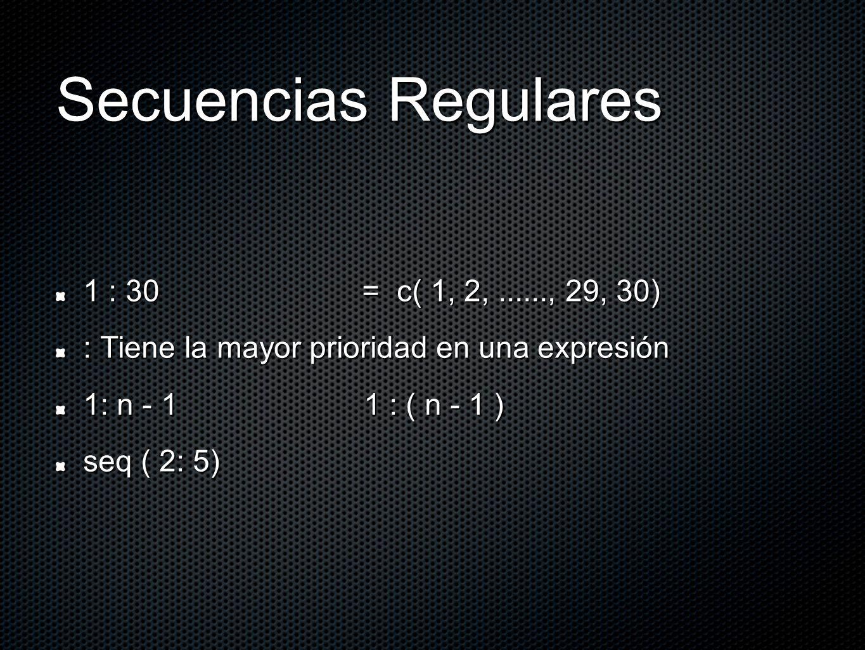 Secuencias Regulares 1 : 30 = c( 1, 2,......, 29, 30) : Tiene la mayor prioridad en una expresión 1: n - 1 1 : ( n - 1 ) seq ( 2: 5)