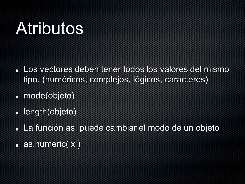 Atributos Los vectores deben tener todos los valores del mismo tipo. (numéricos, complejos, lógicos, caracteres) mode(objeto)length(objeto) La función