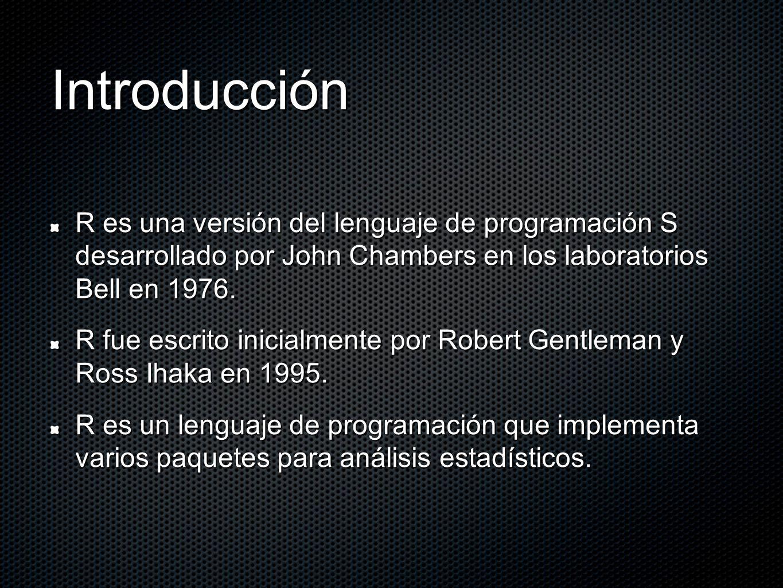 Introducción R es una versión del lenguaje de programación S desarrollado por John Chambers en los laboratorios Bell en 1976.