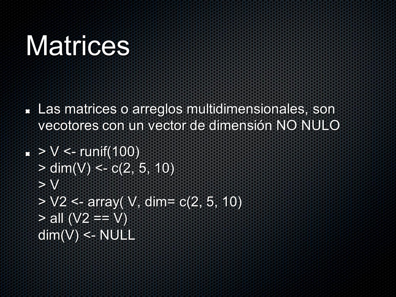 Matrices Las matrices o arreglos multidimensionales, son vecotores con un vector de dimensión NO NULO > V dim(V) V > V2 all (V2 == V) dim(V) V dim(V) V > V2 all (V2 == V) dim(V) <- NULL