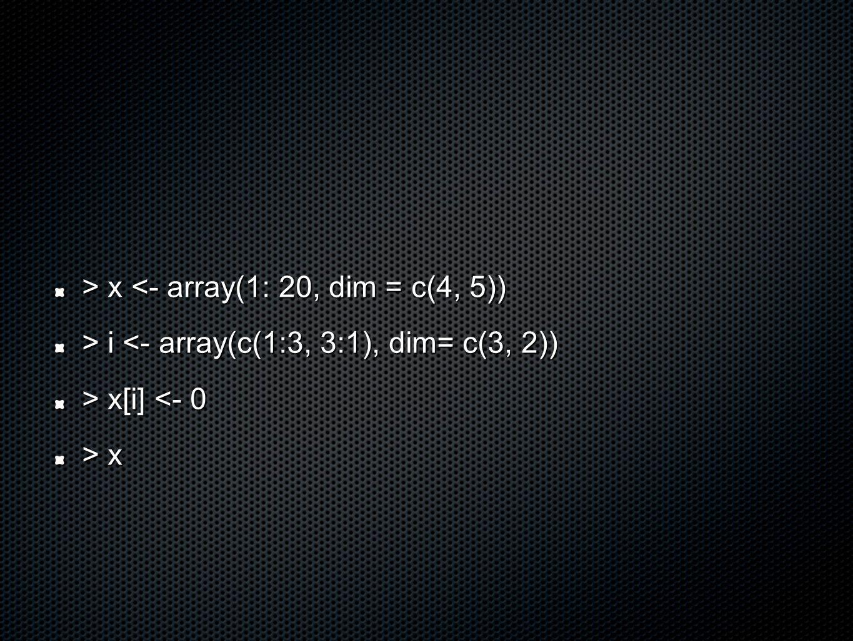 > x x <- array(1: 20, dim = c(4, 5)) > i i <- array(c(1:3, 3:1), dim= c(3, 2)) > x[i] x[i] <- 0 > x