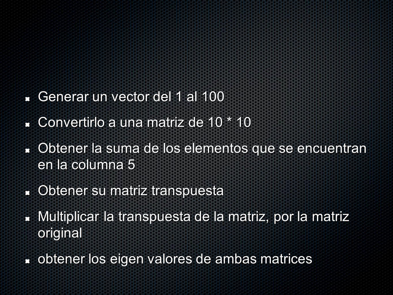 Generar un vector del 1 al 100 Convertirlo a una matriz de 10 * 10 Obtener la suma de los elementos que se encuentran en la columna 5 Obtener su matriz transpuesta Multiplicar la transpuesta de la matriz, por la matriz original obtener los eigen valores de ambas matrices