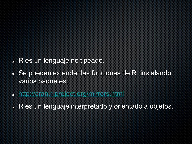 R es un lenguaje no tipeado. Se pueden extender las funciones de R instalando varios paquetes. http://cran.r-project.org/mirrors.html R es un lenguaje