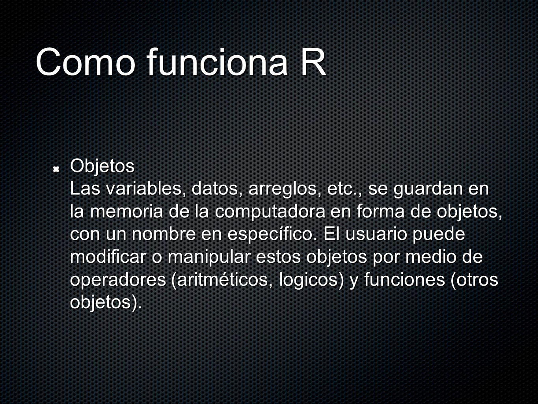 Como funciona R Objetos Las variables, datos, arreglos, etc., se guardan en la memoria de la computadora en forma de objetos, con un nombre en específ