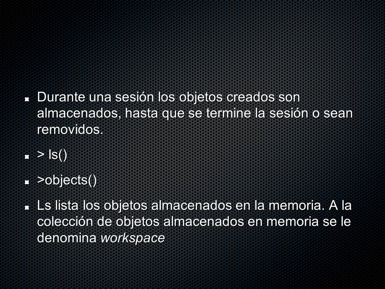 Durante una sesión los objetos creados son almacenados, hasta que se termine la sesión o sean removidos. > ls() >objects() Ls lista los objetos almace
