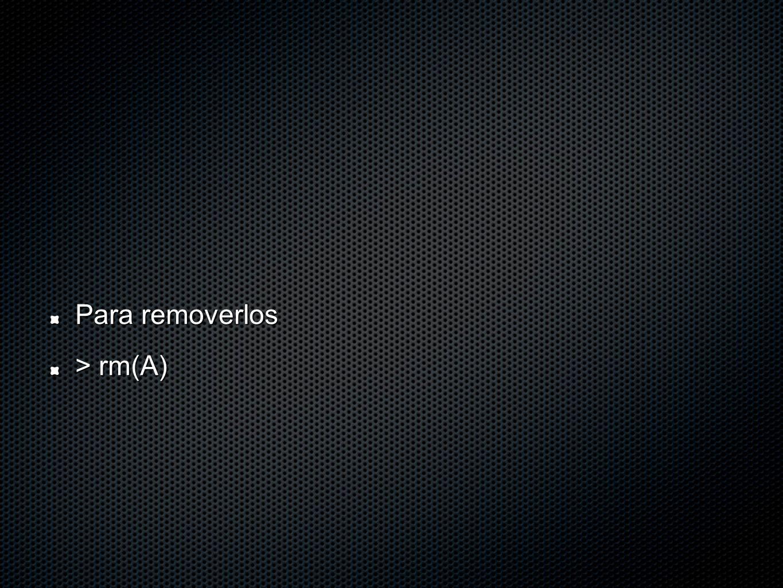 Para removerlos > rm(A)