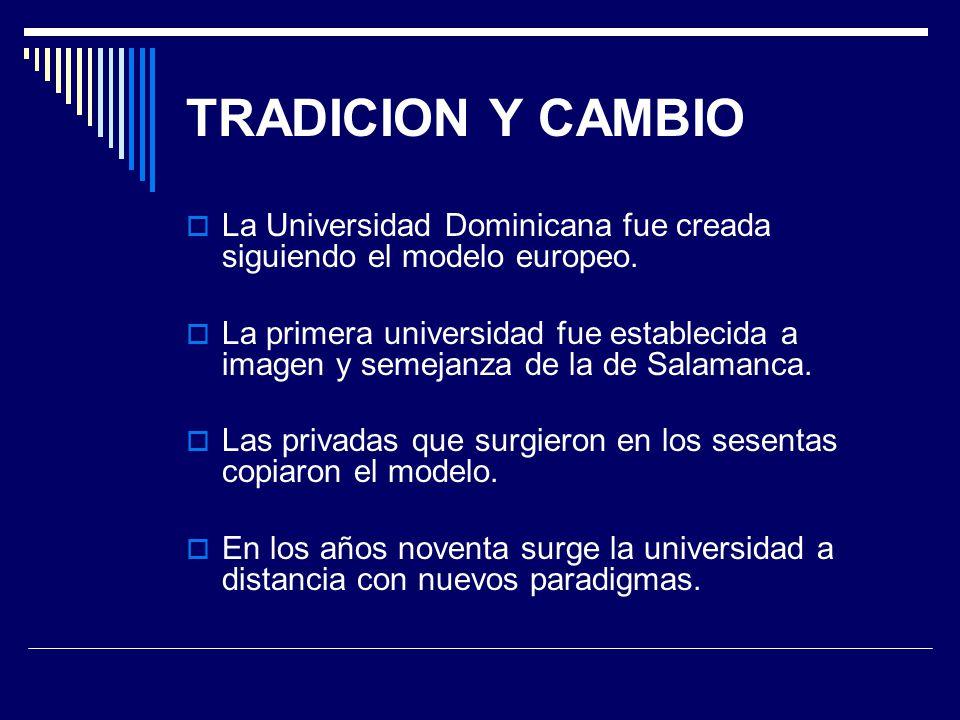 TRADICION Y CAMBIO La Universidad Dominicana fue creada siguiendo el modelo europeo. La primera universidad fue establecida a imagen y semejanza de la