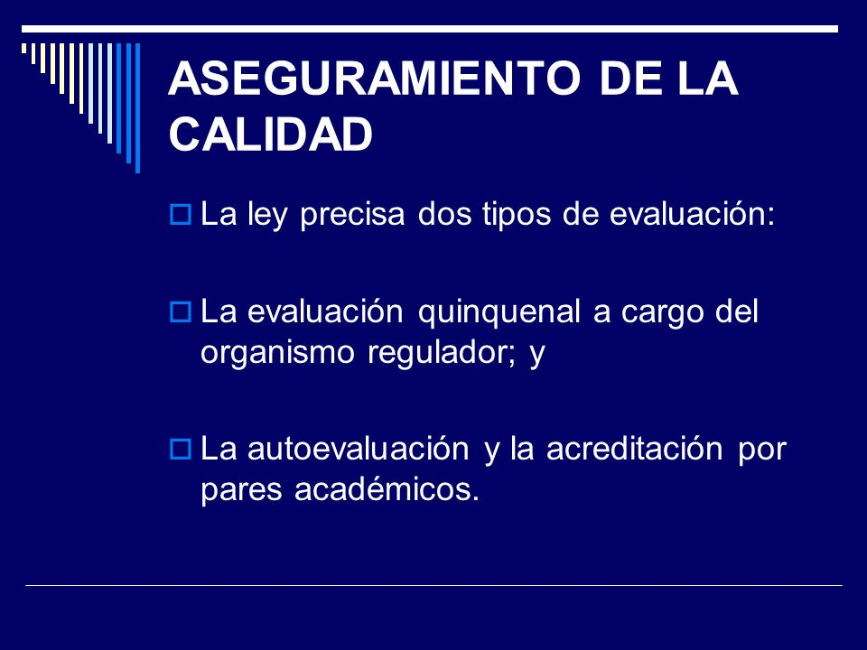 ASEGURAMIENTO DE LA CALIDAD La ley precisa dos tipos de evaluación: La evaluación quinquenal a cargo del organismo regulador; y La autoevaluación y la