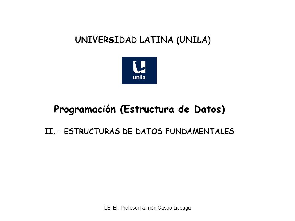LE, EI, Profesor Ramón Castro Liceaga UNIVERSIDAD LATINA (UNILA) Programación (Estructura de Datos) II.- ESTRUCTURAS DE DATOS FUNDAMENTALES