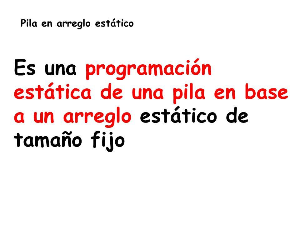 Pila en arreglo estático Es una programación estática de una pila en base a un arreglo estático de tamaño fijo