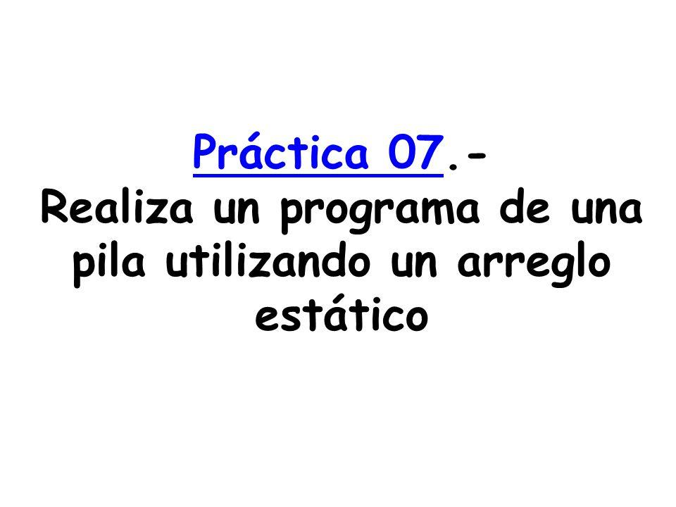 Práctica 07Práctica 07.- Realiza un programa de una pila utilizando un arreglo estático