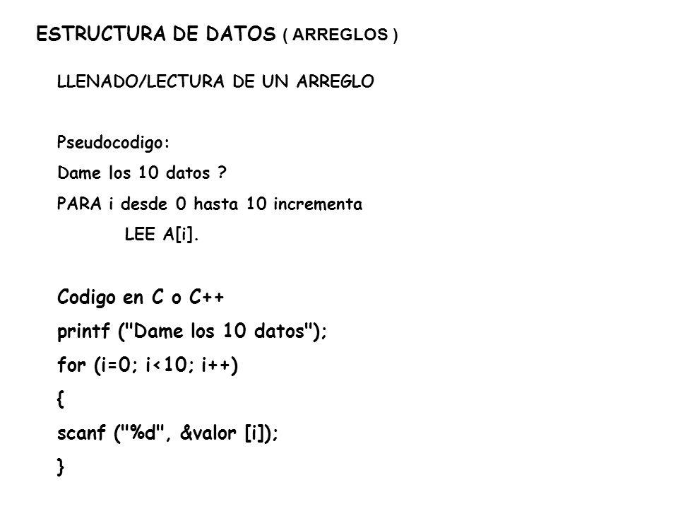 ESTRUCTURA DE DATOS ( ARREGLOS ) DESPLIEGUE DE UN ARREGLO Y OPERACIONES CON SUS COMPONENTES Pseudocodigo: PARA i desde 0 hasta 10 incrementa Inicio DESPLIEGA Valor, Indice + 1, valor SUMA los valores del arreglo termina Codigo en C o C++ for (i=0; i<10; i++) { printf ( Valor %d = %d\n , i+1, valor [i]); suma += valor [i]; }