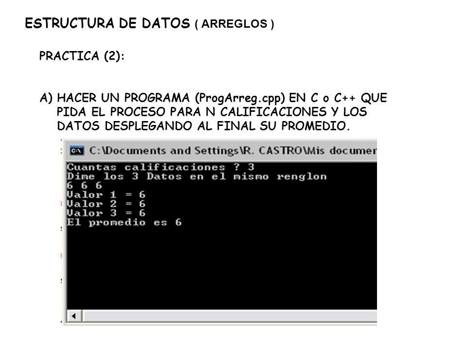 ESTRUCTURA DE DATOS ( ARREGLOS ) PRACTICA (2): A)HACER UN PROGRAMA (ProgArreg.cpp) EN C o C++ QUE PIDA EL PROCESO PARA N CALIFICACIONES Y LOS DATOS DE