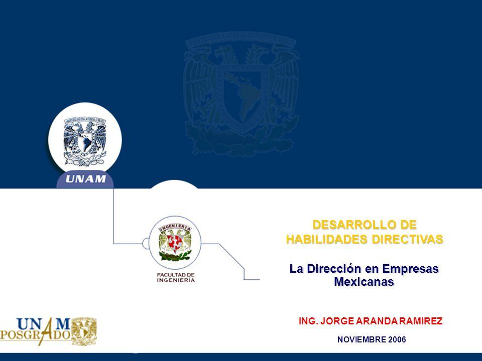 La Dirección en Empresas Mexicanas DESARROLLO DE HABILIDADES DIRECTIVAS ING. JORGE ARANDA RAMIREZ NOVIEMBRE 2006