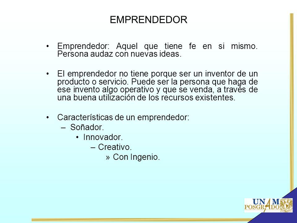 EMPRENDEDOR Emprendedor: Aquel que tiene fe en si mismo. Persona audaz con nuevas ideas. El emprendedor no tiene porque ser un inventor de un producto