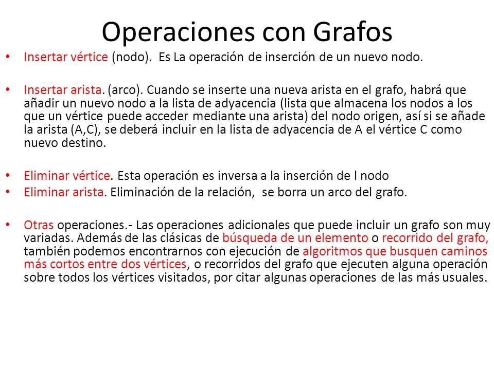 Operaciones con Grafos Insertar vértice (nodo). Es La operación de inserción de un nuevo nodo. Insertar arista. (arco). Cuando se inserte una nueva ar