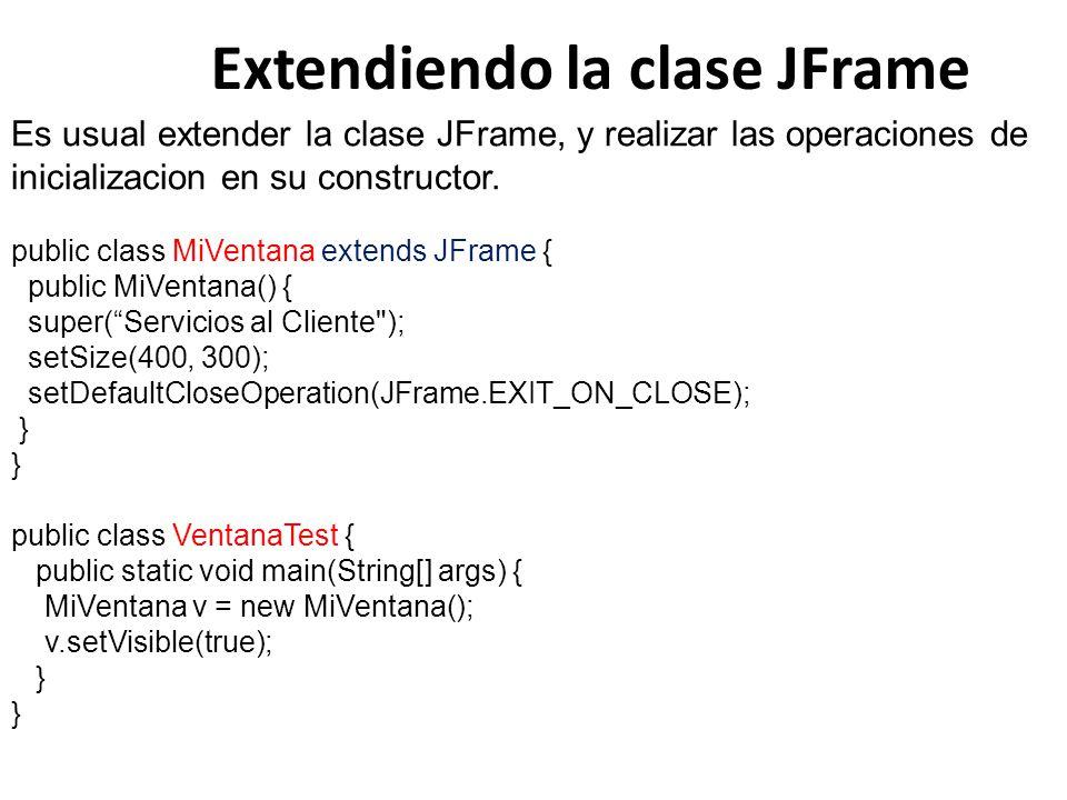 Extendiendo la clase JFrame Es usual extender la clase JFrame, y realizar las operaciones de inicializacion en su constructor. public class MiVentana