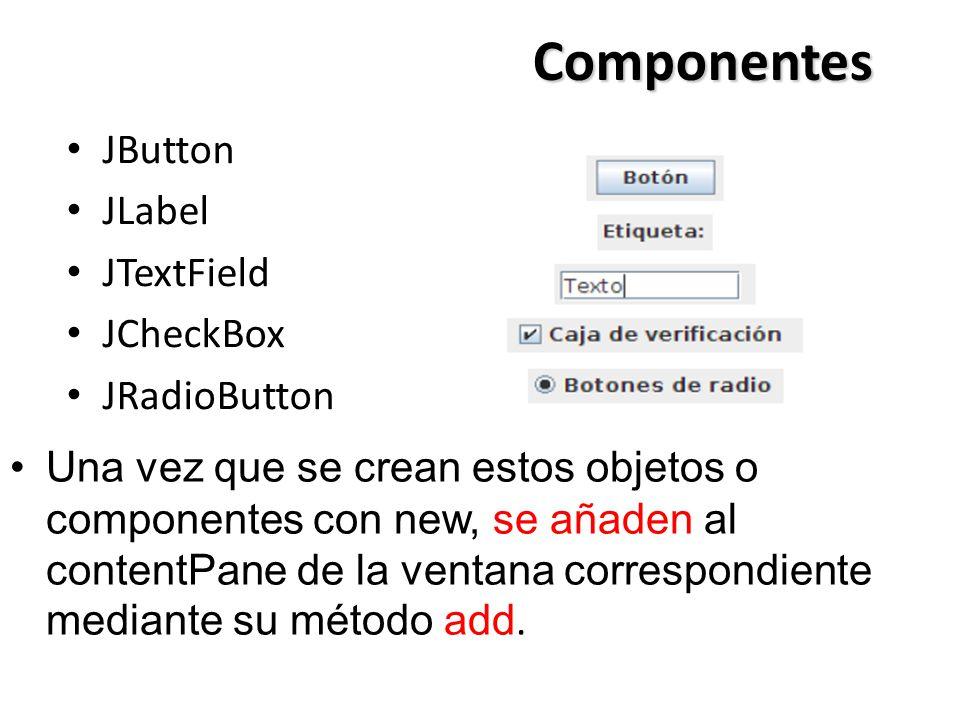 Componentes JButton JLabel JTextField JCheckBox JRadioButton Una vez que se crean estos objetos o componentes con new, se añaden al contentPane de la