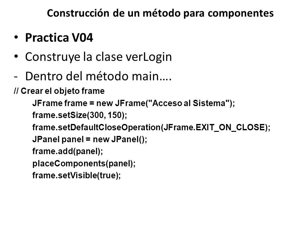 Construcción de un método para componentes Practica V04 Construye la clase verLogin -Dentro del método main…. // Crear el objeto frame JFrame frame =