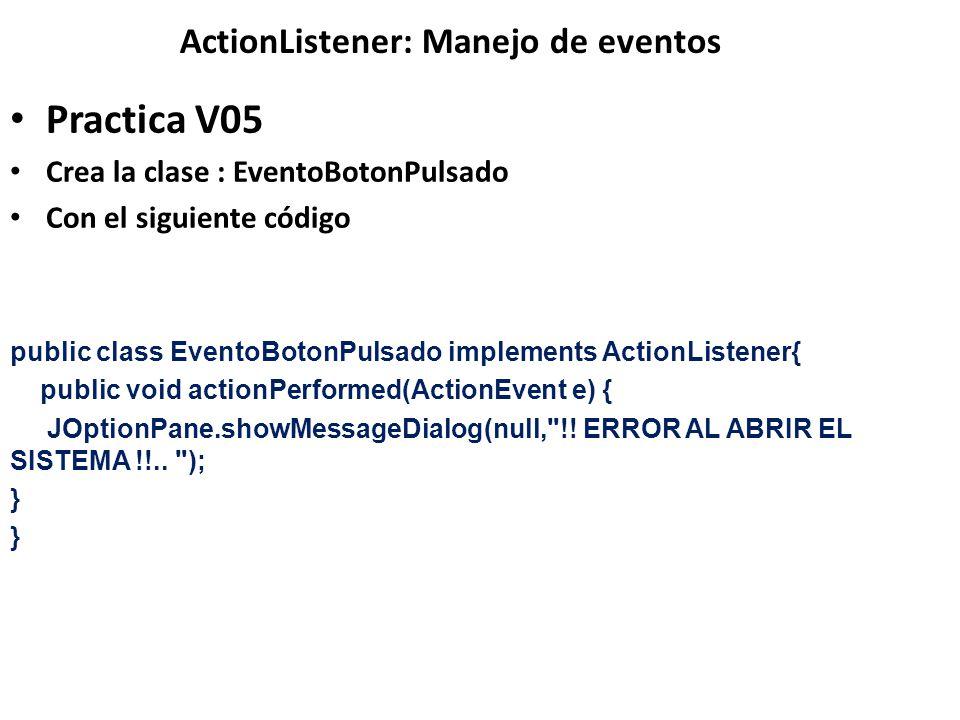 ActionListener: Manejo de eventos Practica V05 Crea la clase : EventoBotonPulsado Con el siguiente código public class EventoBotonPulsado implements A
