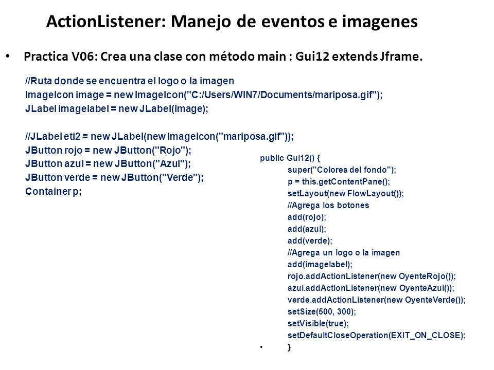 ActionListener: Manejo de eventos e imagenes Practica V06: Crea una clase con método main : Gui12 extends Jframe. //Ruta donde se encuentra el logo o