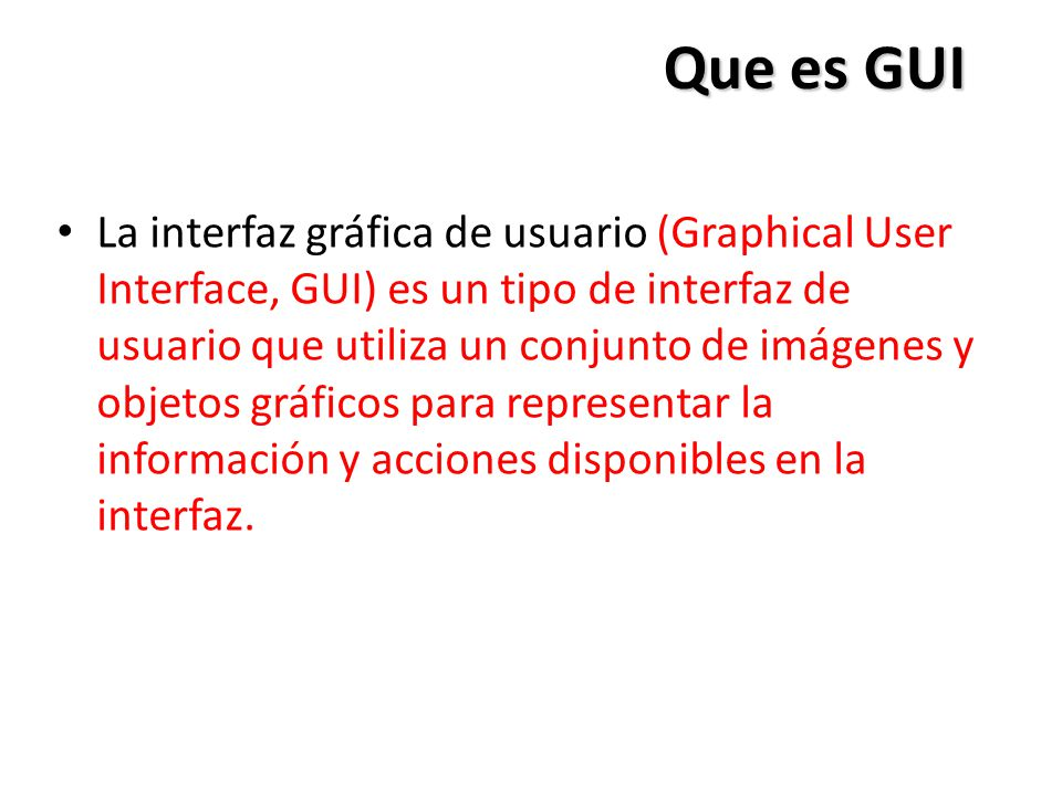 Que es GUI La interfaz gráfica de usuario (Graphical User Interface, GUI) es un tipo de interfaz de usuario que utiliza un conjunto de imágenes y obje