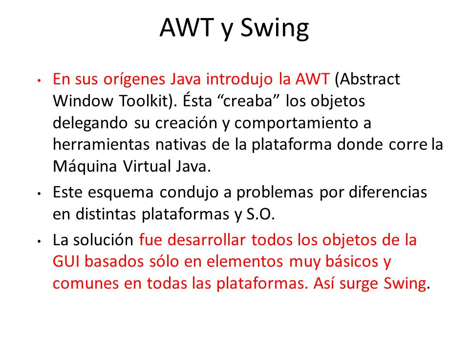 AWT Podemos realizar aplicaciones solas o applets Dependen del sistema nativo para manejar su funcionalidad.