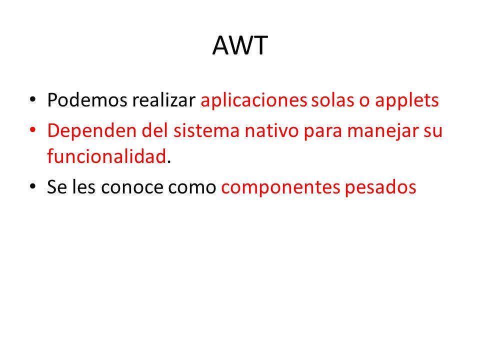 AWT Podemos realizar aplicaciones solas o applets Dependen del sistema nativo para manejar su funcionalidad. Se les conoce como componentes pesados