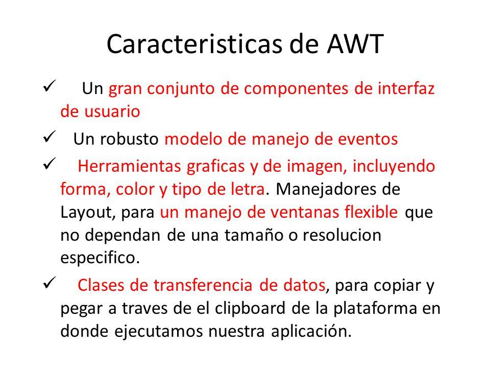 Caracteristicas de AWT Un gran conjunto de componentes de interfaz de usuario Un robusto modelo de manejo de eventos Herramientas graficas y de imagen