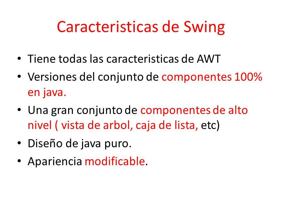 Caracteristicas de Swing Tiene todas las caracteristicas de AWT Versiones del conjunto de componentes 100% en java. Una gran conjunto de componentes d