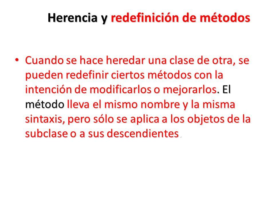 Herencia y redefinición de métodos Cuando se hace heredar una clase de otra, se pueden redefinir ciertos métodos con la intención de modificarlos o mejorarlos.