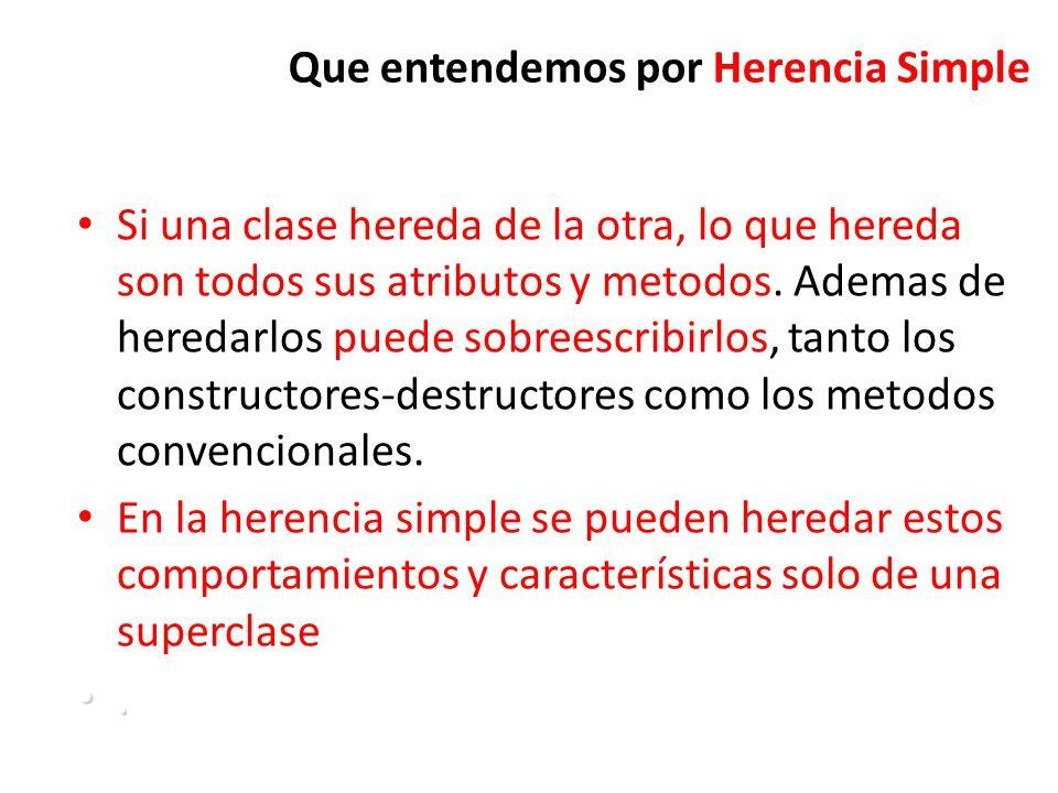 Que entendemos por Herencia Simple Si una clase hereda de la otra, lo que hereda son todos sus atributos y metodos.
