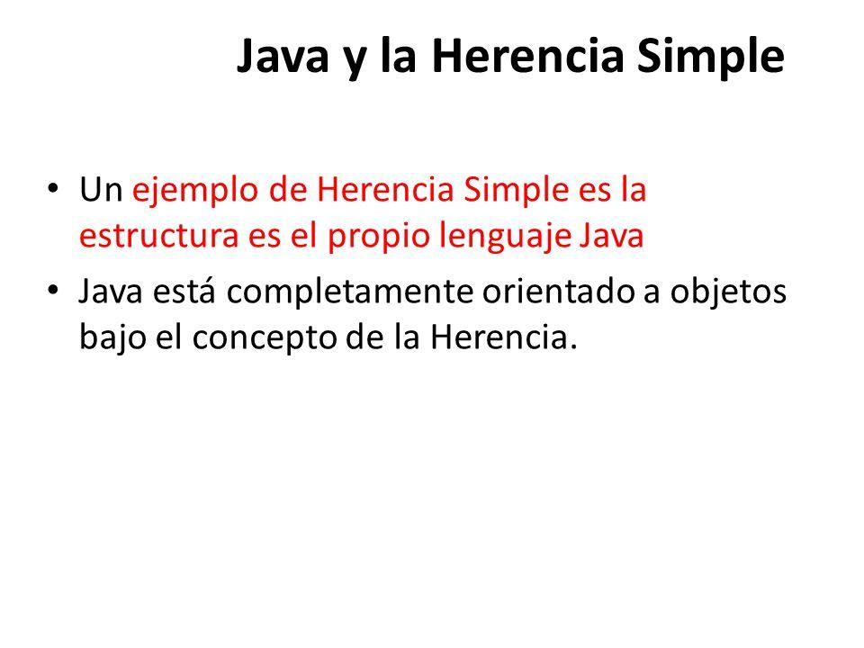 Java y la Herencia Simple Un ejemplo de Herencia Simple es la estructura es el propio lenguaje Java Java está completamente orientado a objetos bajo el concepto de la Herencia.