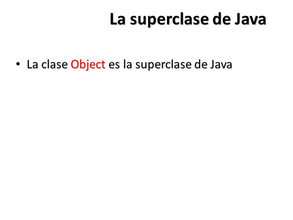 La superclase de Java La clase Object es la superclase de Java La clase Object es la superclase de Java