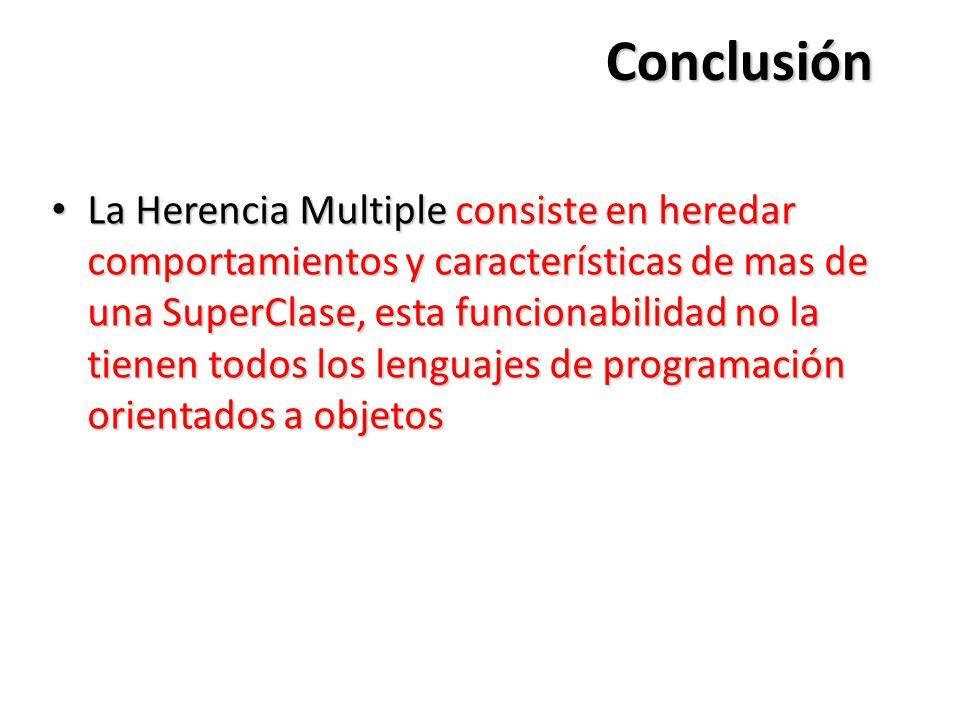 Conclusión La Herencia Multiple consiste en heredar comportamientos y características de mas de una SuperClase, esta funcionabilidad no la tienen todos los lenguajes de programación orientados a objetos La Herencia Multiple consiste en heredar comportamientos y características de mas de una SuperClase, esta funcionabilidad no la tienen todos los lenguajes de programación orientados a objetos
