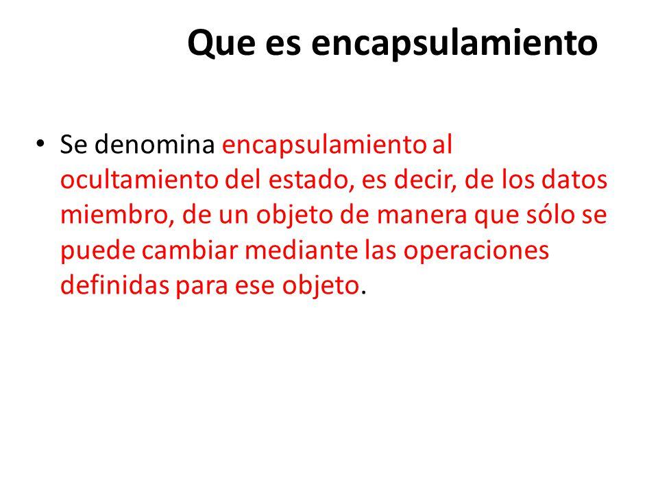 Que es encapsulamiento Se denomina encapsulamiento al ocultamiento del estado, es decir, de los datos miembro, de un objeto de manera que sólo se puede cambiar mediante las operaciones definidas para ese objeto.