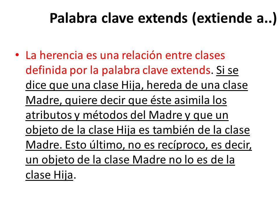 Palabra clave extends (extiende a..) La herencia es una relación entre clases definida por la palabra clave extends.