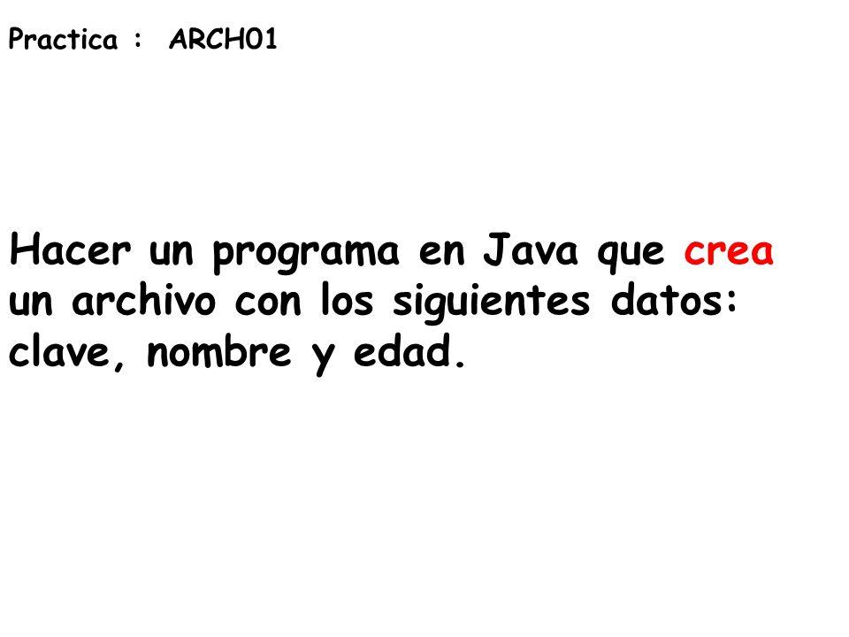 Practica : ARCH01 Hacer un programa en Java que crea un archivo con los siguientes datos: clave, nombre y edad.